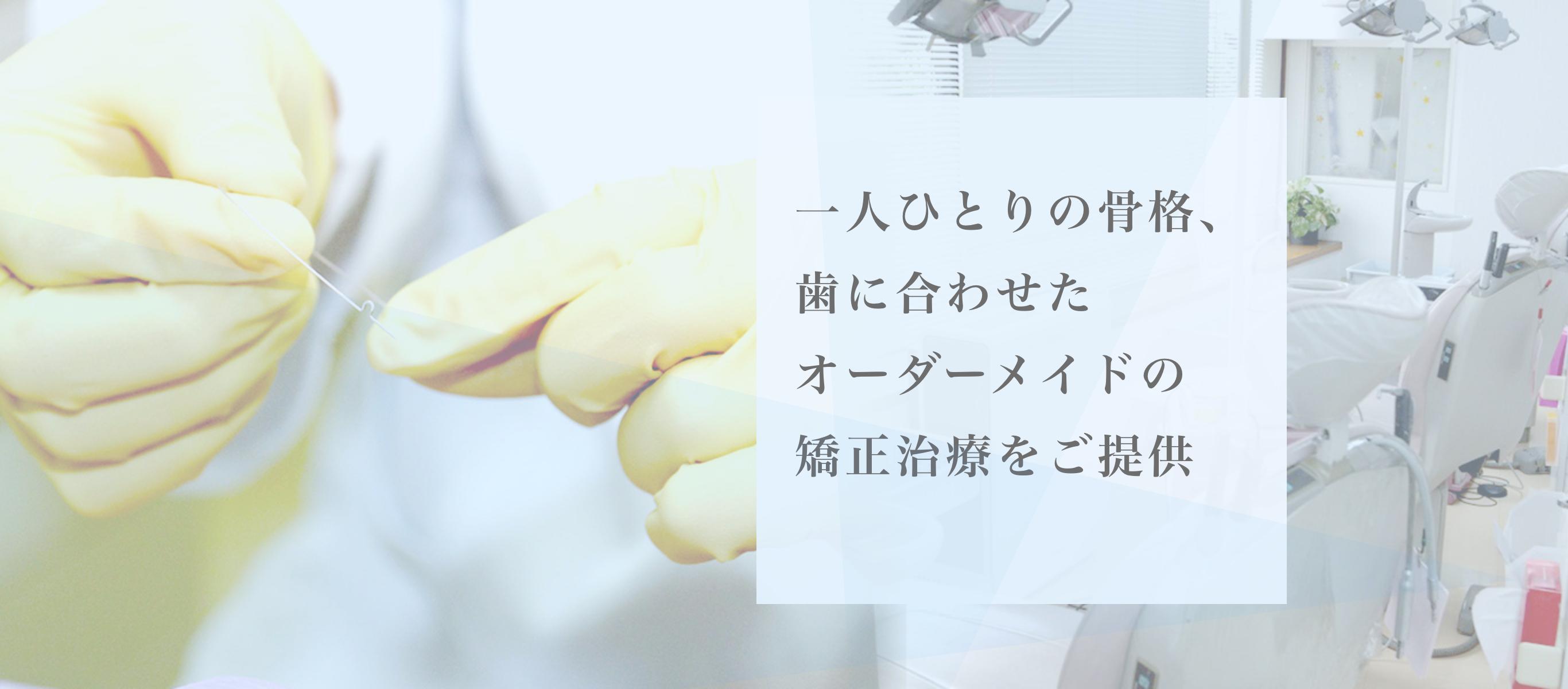 矯正専門医による一環治療をご提供いたします 一人ひとりの骨格、歯に合わせたオーダーメイドの矯正治療をご提供